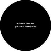 If you can read this, you are too bloody close!